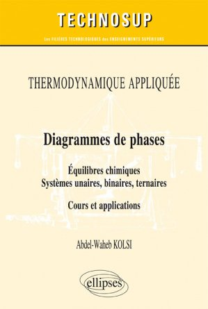 Thermodynamique appliquée - Diagrammes de phases - Equilibres chimiques. Systèmes unaires, binaires, ternaires - Cours et applications binaires - ellipses - 9782340017887 -