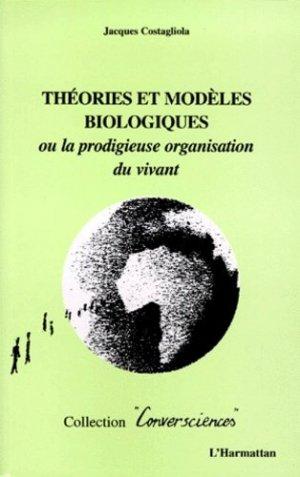 THEORIES ET MODELES BIOLOGIQUES. Ou la prodigieuse organisation du vivant - l'harmattan - 9782738474803 -