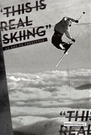 This is real skiing. 20 ans de freestyle - Editions Inverse - 9782916416199 -