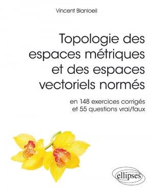 Topologie des espaces métriques et des espaces vectoriels normés en 148 exercices corrigés et 554 questions vrai/faux - ellipses - 9782340023789