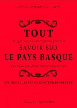 Tout ce que vous avez toujours voulu savoir sur le Pays Basque sans jamais avoir osé le demander. Les miscellanées du docteur Irouléguy - Ouest-France - 9782737365416 -