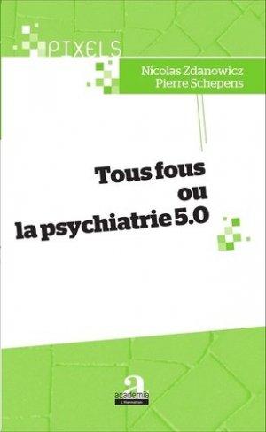 Tous fous ou la psychiatrie 5.0 - academia bruylant - 9782806102362 -