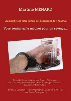 Un membre de votre famille est dépendant de l'alcool... Vous souhaitez le motiver pour un sevrage... - Books on Demand Editions - 9782322102457 -