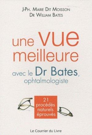 Une vue meilleure avec le Dr Bates, ophtalmologiste. 21 procédés naturels éprouvés - Le Courrier du Livre - 9782702908020 -
