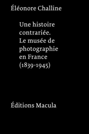 Une histoire contrariée. Le musée de photographie en France (1839-1945) - Editions Macula - 9782865890965 -