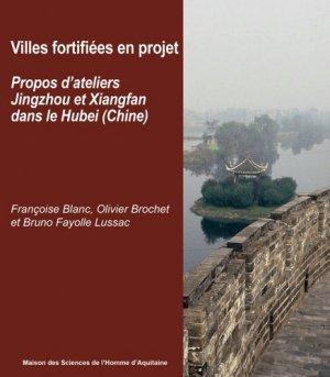 Villes fortifiées en projet - Propos d'ateliers Jingzhou et Xiangfan dans le Hubei, Chine - maison des sciences de l'homme d'aquitaine - 9782858924752 -
